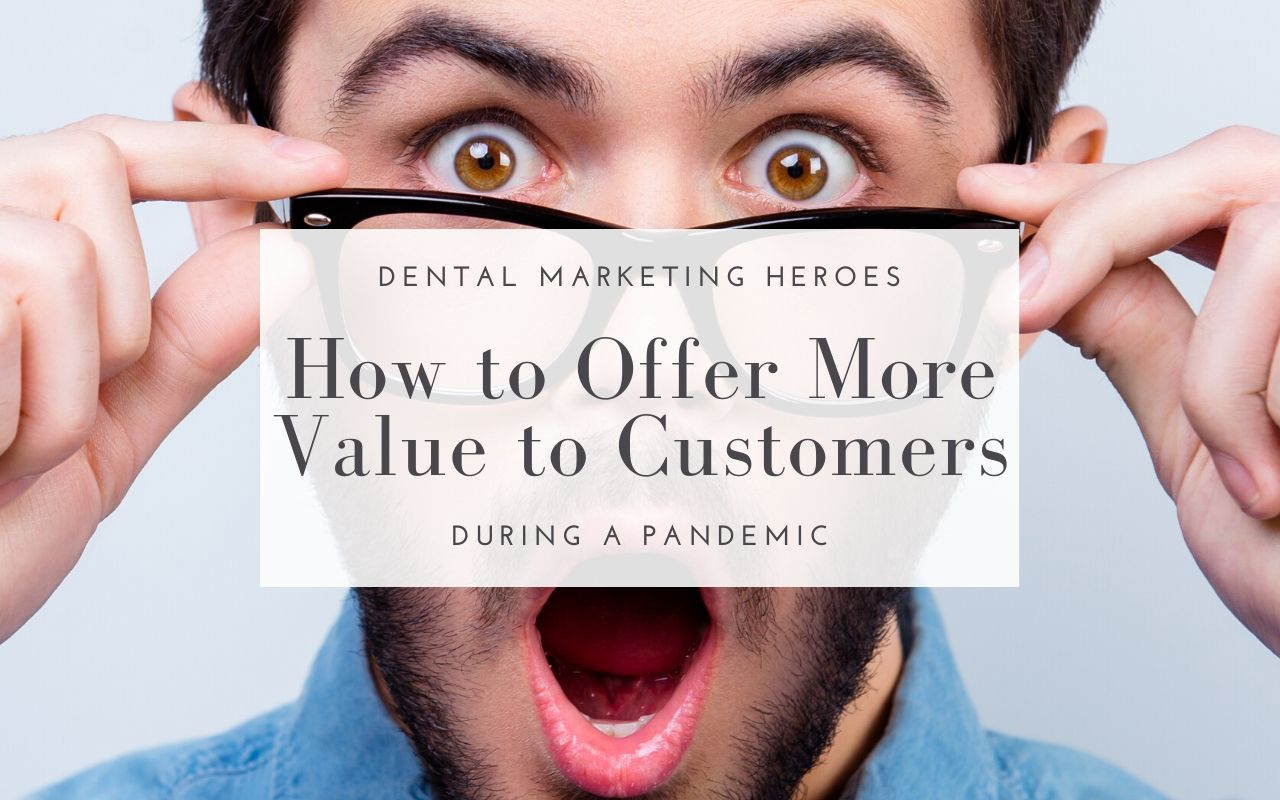 How To Offer Customers More Value During a Pandemic - Dental Marketing