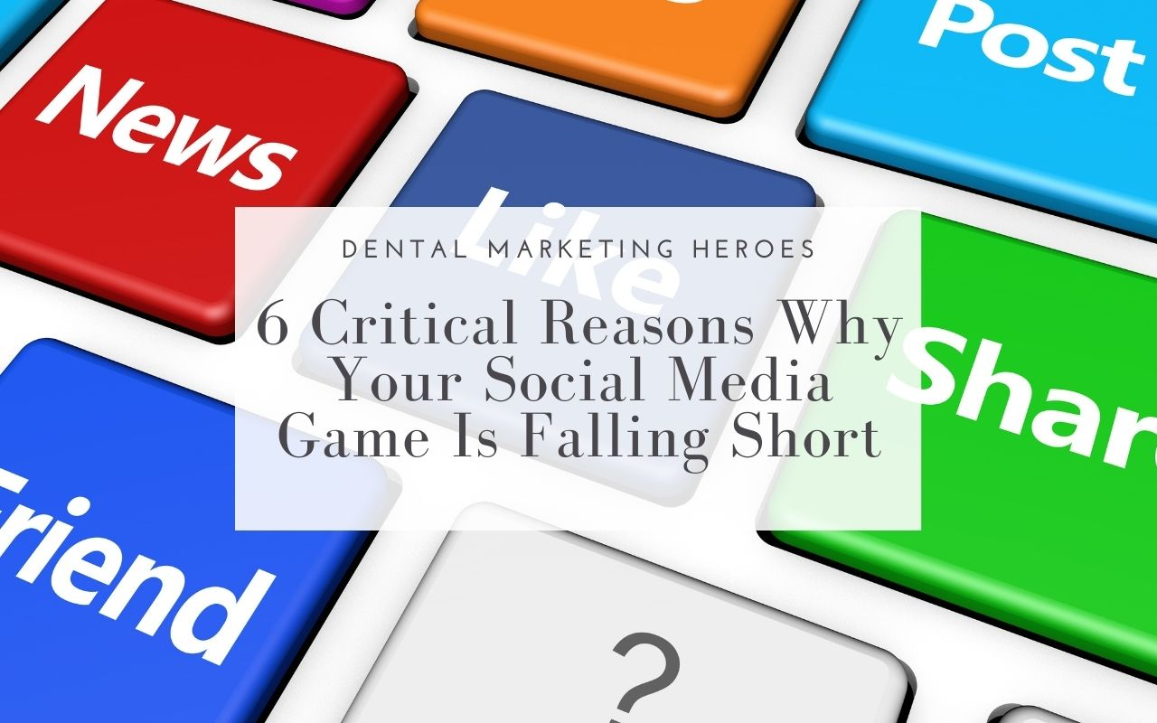 6 Critical Reasons Why Your Social Media Game Is Falling Short - Dental Marketing Heroes